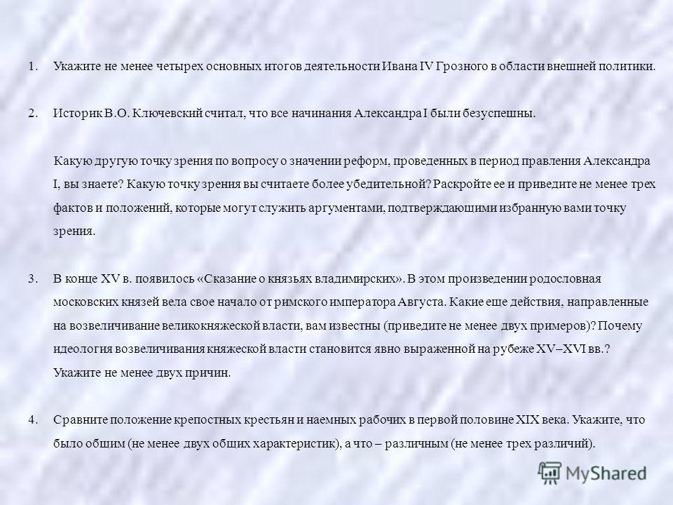 1. Укажите не менее четырех основных итогов деятельности Ивана IV Грозного в области внешней политики. 2. Историк В.О. Ключевский считал, что все начинания Александра I были безуспешны. Какую другую точку зрения по вопросу о значении реформ, проведен