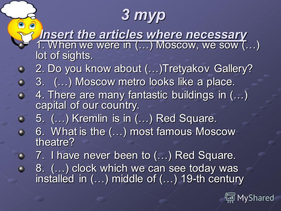 3 тур Insert the articles where necessary 1. When we were in (…) Moscow, we sow (…) lot of sights. 2. Do you know about (…)Tretyakov Gallery? 3. (…) Moscow metro looks like a place. 4. There are many fantastic buildings in (…) capital of our country.