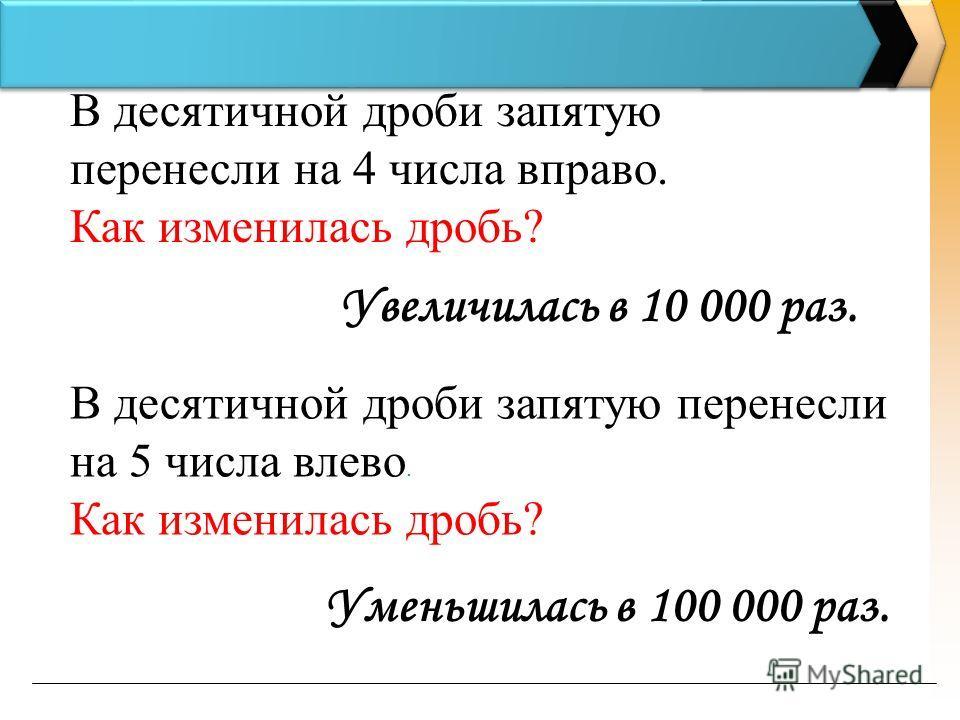 В десятичной дроби запятую перенесли на 4 числа вправо. Как изменилась дробь? В десятичной дроби запятую перенесли на 5 числа влево. Как изменилась дробь? Уменьшилась в 100 000 раз. Увеличилась в 10 000 раз.