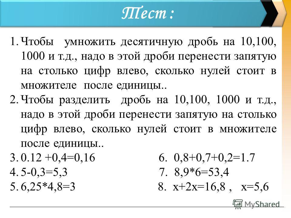 Тест : 1. Чтобы умножить десятичную дробь на 10,100, 1000 и т.д., надо в этой дроби перенести запятую на столько цифр влево, сколько нулей стоит в множителе после единицы.. 2. Чтобы разделить дробь на 10,100, 1000 и т.д., надо в этой дроби перенести