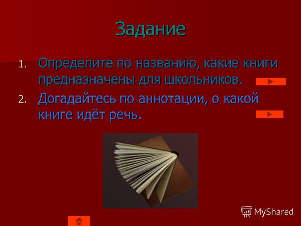 Задание 1. Определите по названию, какие книги предназначены для школьников. 2. Догадайтесь по аннотации, о какой книге идёт речь.