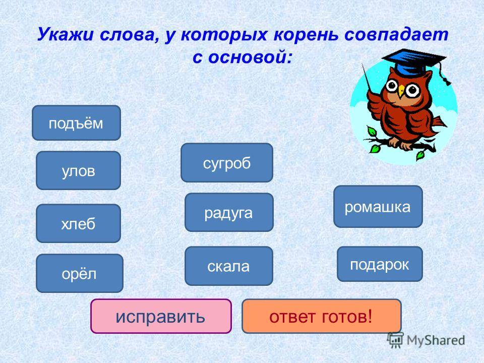 Укажи слова, у которых корень совпадает с основой: хлеб орёл радуга скала ромашка подарок исправить ответ готов! улов подъём сугроб