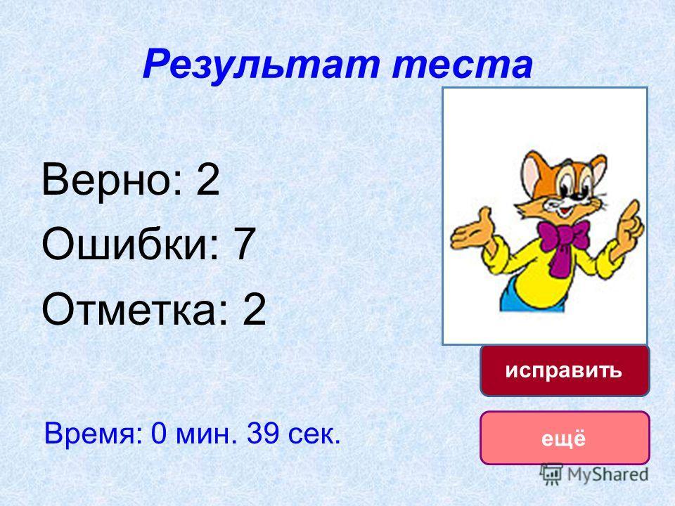 Результат теста Верно: 2 Ошибки: 7 Отметка: 2 Время: 0 мин. 39 сек. ещё исправить