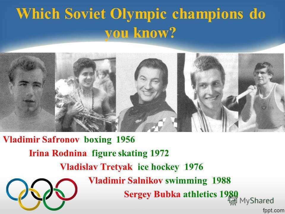 Which Soviet Olympic champions do you know? Vladimir Safronov boxing 1956 Irina Rodnina figure skating 1972 Vladislav Tretyak ice hockey 1976 Vladimir Salnikov swimming 1988 Sergey Bubka athletics 1980