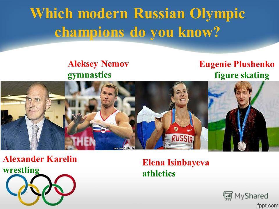 Which modern Russian Olympic champions do you know? Eugenie Plushenko figure skating Alexander Karelin wrestling Aleksey Nemov gymnastics Elena Isinbayeva athletics