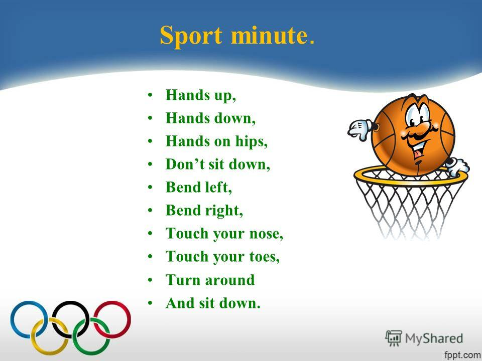 Sport minute. Hands up, Hands down, Hands on hips, Dont sit down, Bend left, Bend right, Touch your nose, Touch your toes, Turn around And sit down.