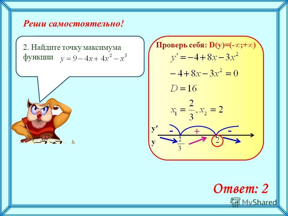 Реши самостоятельно! 2. Найдите точку максимума функции Ответ: 2 Проверь себя: D(y)=(-;+) у у + --