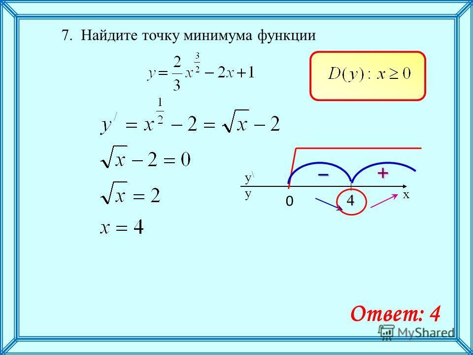 7. Найдите точку минимума функции x y\y\ y 4 Ответ: 4 0