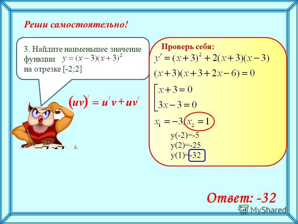 Реши самостоятельно! 3. Найдите наименьшее значение функции на отрезке [-2;2] Ответ: -32 Проверь себя: у(-2)=-5 у(2)=-25 у(1)=-32 // / uvvu