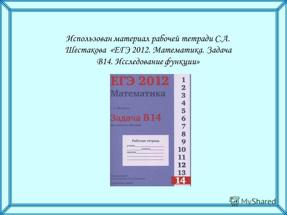 Использован материал рабочей тетради С.А. Шестакова «ЕГЭ 2012. Математика. Задача В14. Исследование функции»
