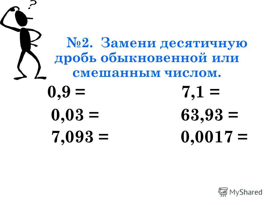 2. Замени десятичную дробь обыкновенной или смешанным числом. 0,9 = 7,1 = 0,03 = 63,93 = 7,093 = 0,0017 =
