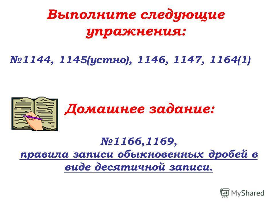 Выполните следующие упражнения: 1144, 1145(устно), 1146, 1147, 1164(1) Домашнее задание: 1166,1169, правила записи обыкновенных дробей в виде десятичной записи.