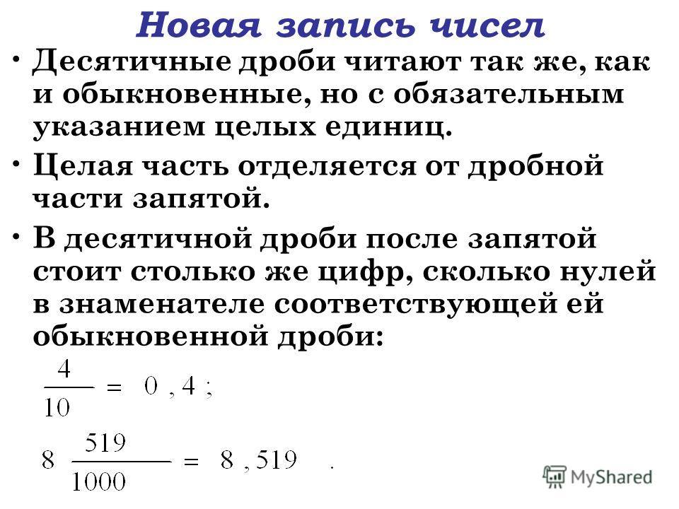 Новая запись чисел Десятичные дроби читают так же, как и обыкновенные, но с обязательным указанием целых единиц. Целая часть отделяется от дробной части запятой. В десятичной дроби после запятой стоит столько же цифр, сколько нулей в знаменателе соот