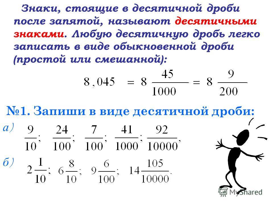 Знаки, стоящие в десятичной дроби после запятой, называют десятичными знаками. Любую десятичную дробь легко записать в виде обыкновенной дроби (простой или смешанной): 1. Запиши в виде десятичной дроби: а)а) б)б)
