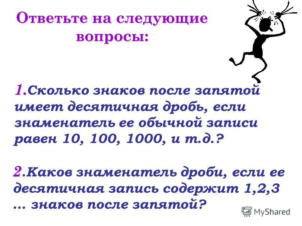 1. 1. Сколько знаков после запятой имеет десятичная дробь, если знаменатель ее обычной записи равен 10, 100, 1000, и т.д.? 2 2. Каков знаменатель дроби, если ее десятичная запись содержит 1,2,3 … знаков после запятой? Ответьте на следующие вопросы: