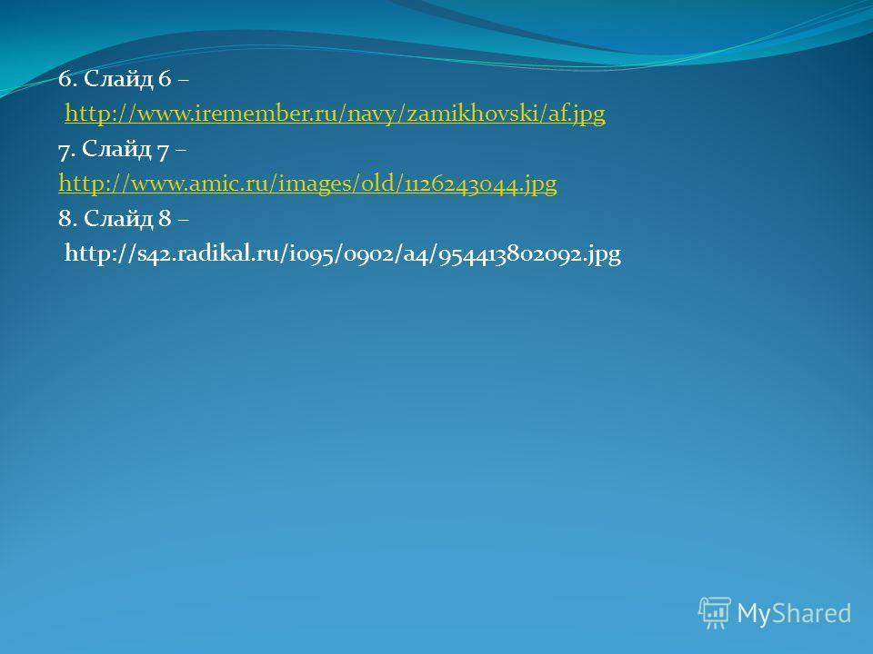 6. Слайд 6 – http://www.iremember.ru/navy/zamikhovski/af.jpg 7. Слайд 7 – http://www.amic.ru/images/old/1126243044. jpg 8. Слайд 8 – http://s42.radikal.ru/i095/0902/a4/954413802092.jpg