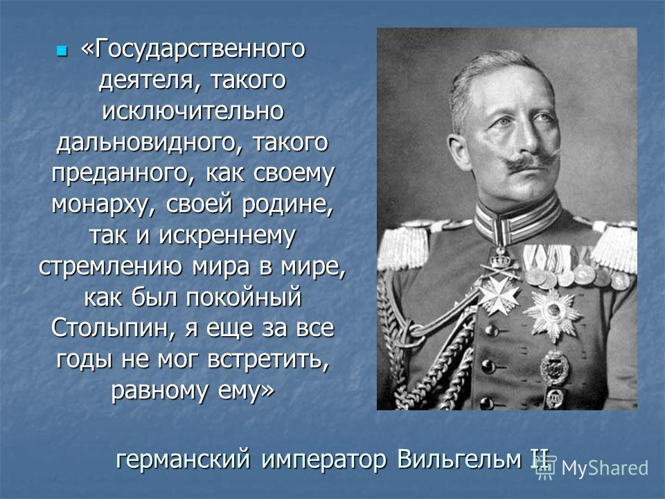 «Государственного деятеля, такого исключительно дальновидного, такого преданного, как своему монарху, своей родине, так и искреннему стремлению мира в мире, как был покойный Столыпин, я еще за все годы не мог встретить, равному ему» «Государственного