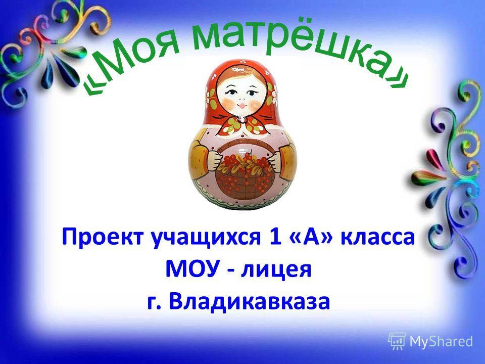Проект учащихся 1 «А» класса МОУ - лицея г. Владикавказа