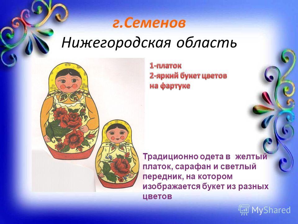 г.Семенов Нижегородская область Традиционно одета в желтый платок, сарафан и светлый передник, на котором изображается букет из разных цветов