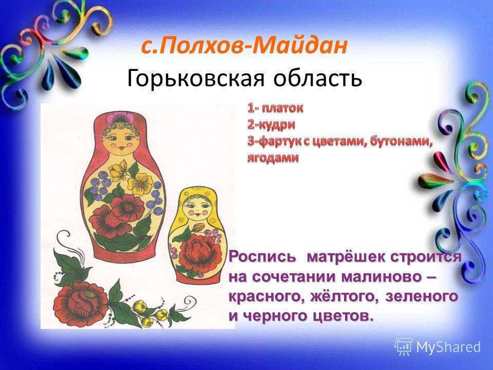 с.Полхов-Майдан Горьковская область Роспись матрёшек строится на сочетании малиново – красного, жёлтого, зеленого и черного цветов.