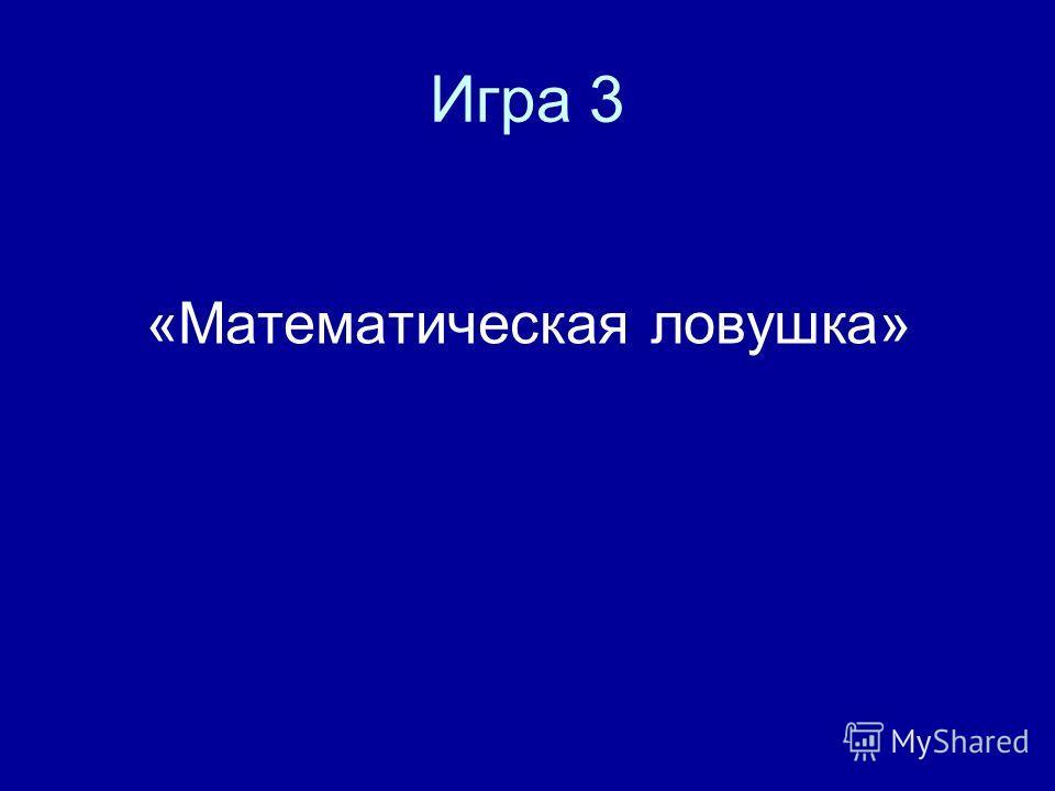 Игра 3 «Математическая ловушка»