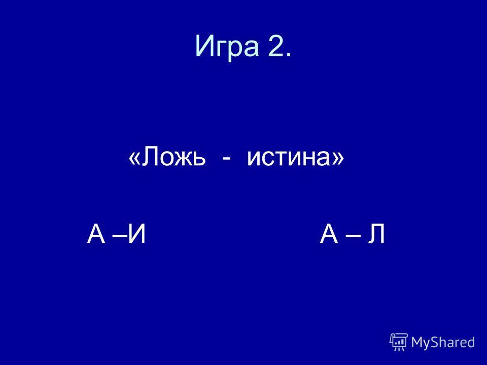 Игра 2. «Ложь - истина» А –И А – Л
