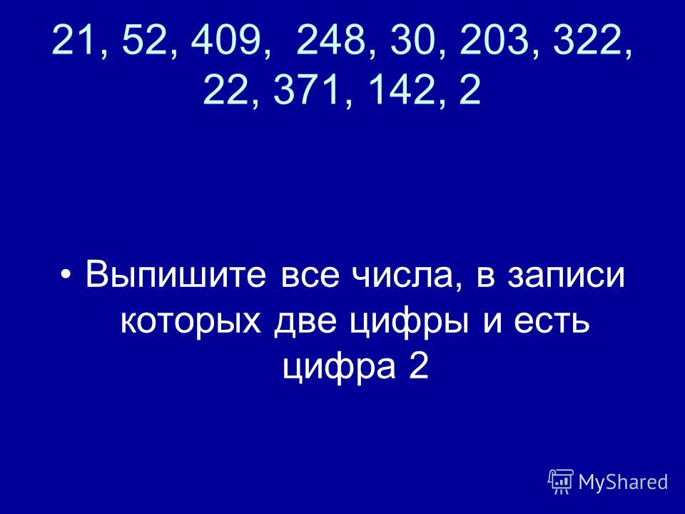 21, 52, 409, 248, 30, 203, 322, 22, 371, 142, 2 Выпишите все числа, в записи которых две цифры и есть цифра 2