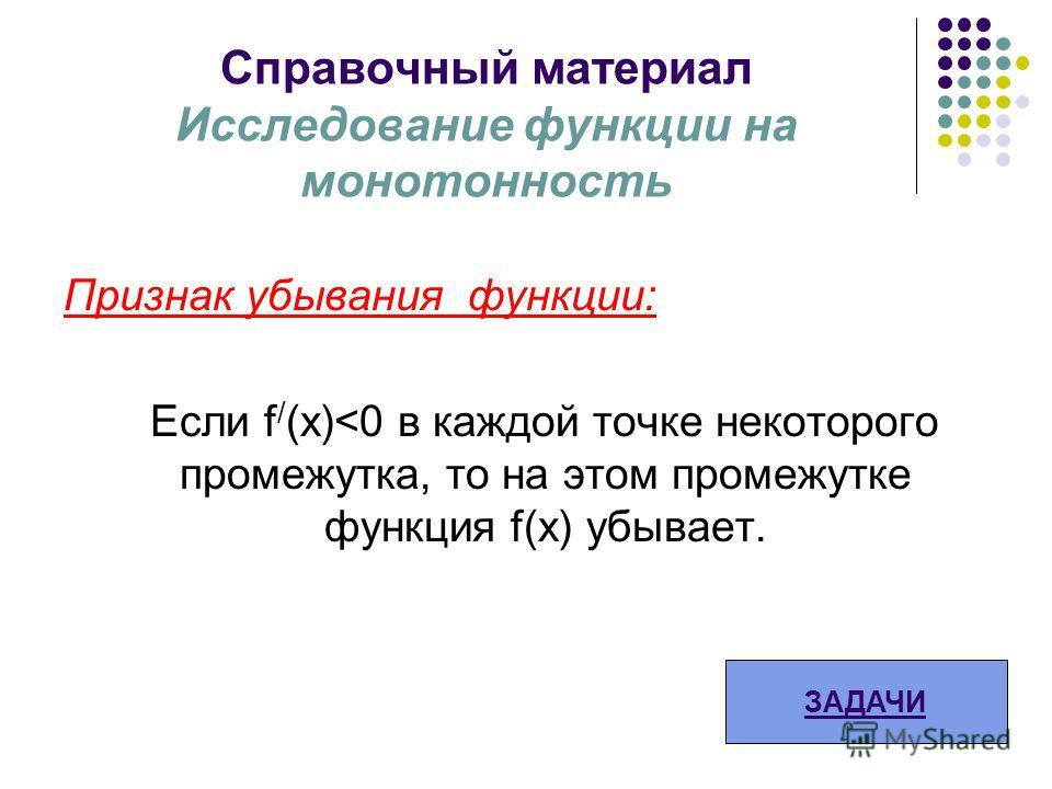 Справочный материал Исследование функции на монотонность Признак убывания функции: Если f / (х)