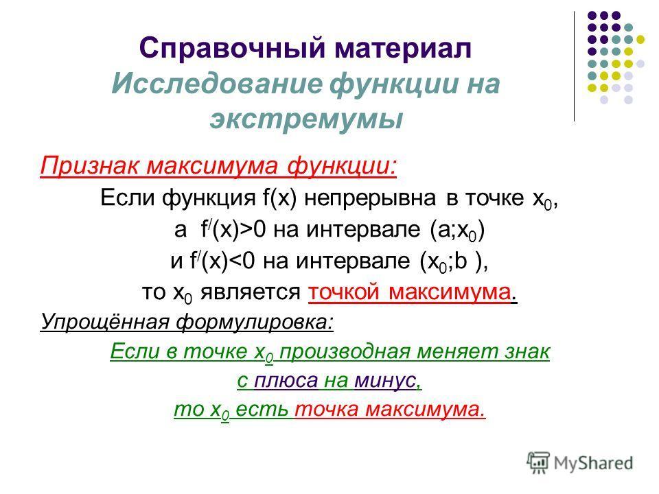 Справочный материал Исследование функции на экстремумы Признак максимума функции: Если функция f(x) непрерывна в точке х 0, а f / (х)>0 на интервале (a;х 0 ) и f / (х)