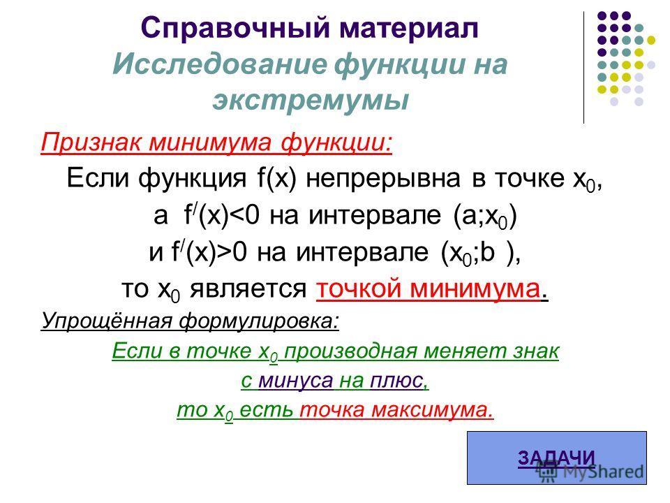 Справочный материал Исследование функции на экстремумы Признак минимума функции: Если функция f(x) непрерывна в точке х 0, а f / (х)0 на интервале (х 0 ;b ), то x 0 является точкой минимума. Упрощённая формулировка: Если в точке х 0 производная меняе