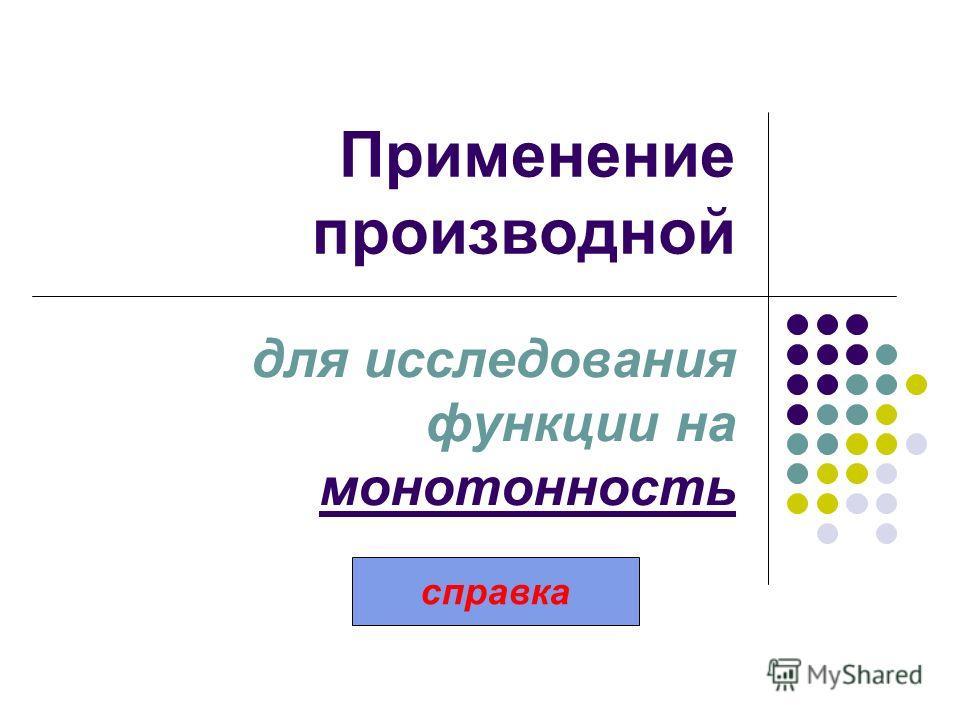 Применение производной для исследования функции на монотонность справка