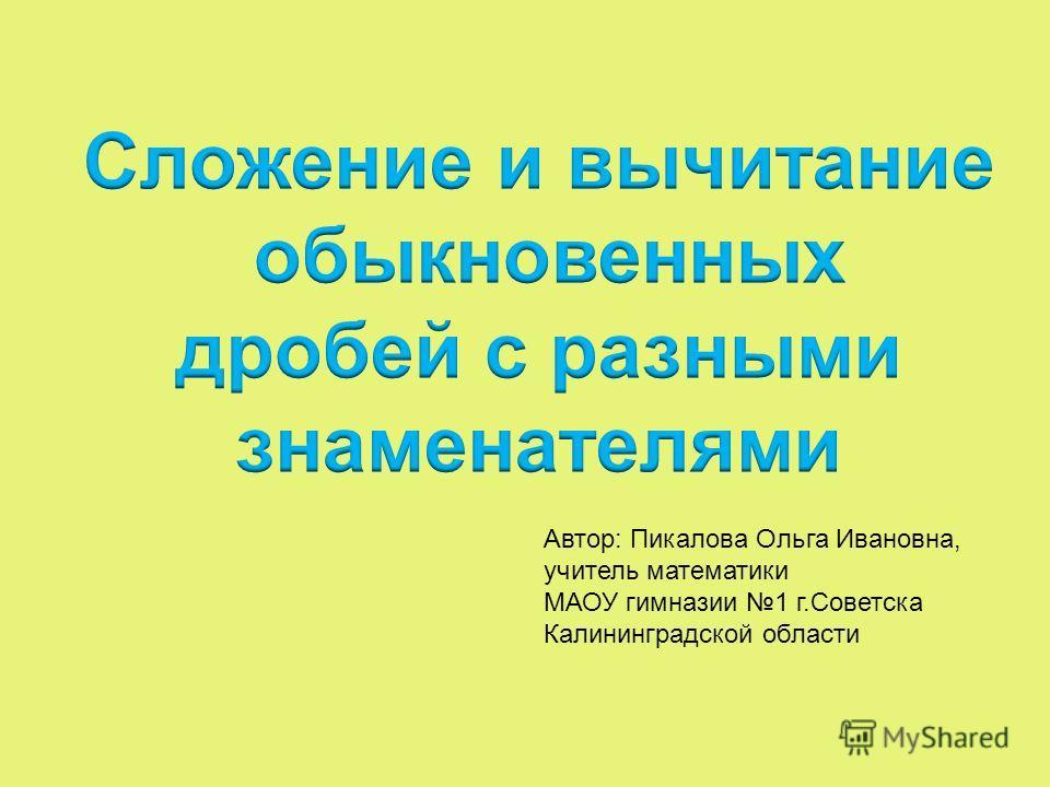 Автор: Пикалова Ольга Ивановна, учитель математики МАОУ гимназии 1 г.Советска Калининградской области