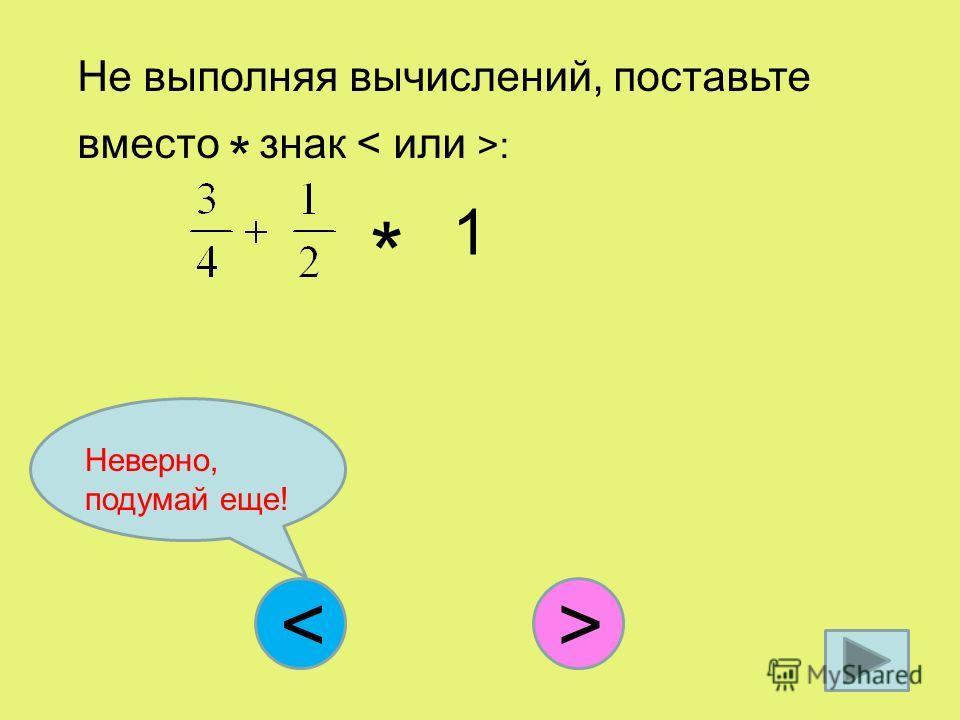 Не выполняя вычислений, поставьте вместо * знак : < * 1 > Неверно, подумай еще!