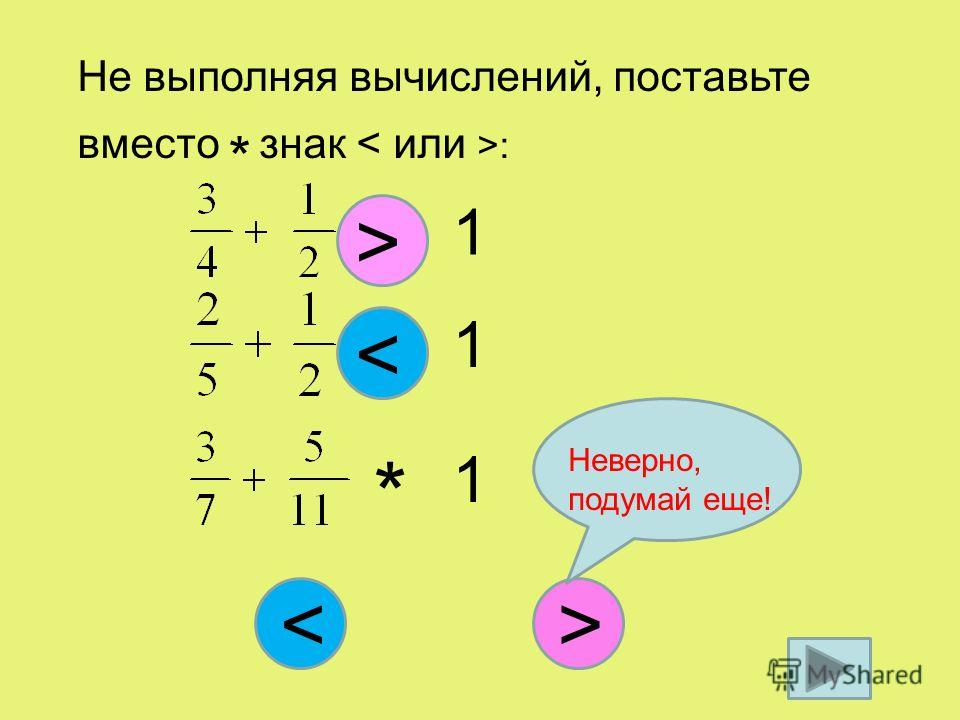 Не выполняя вычислений, поставьте вместо * знак : * 1 > * 1 > < * 1 < Неверно, подумай еще!