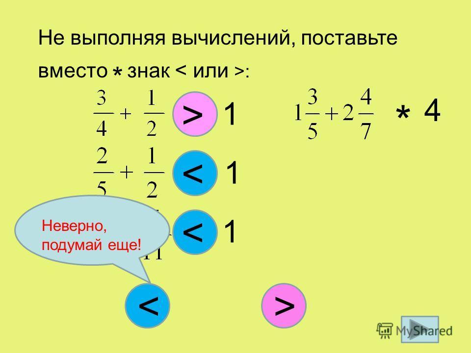 Не выполняя вычислений, поставьте вместо * знак : < * 1 * 1 < > * 1 < * 4 > Неверно, подумай еще!