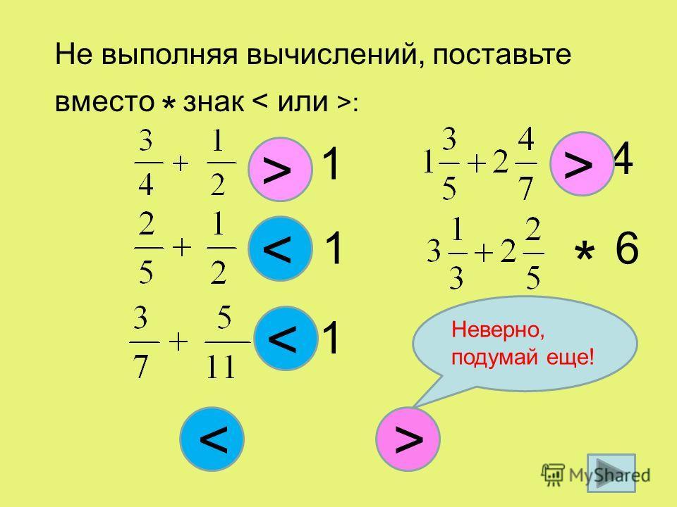 Не выполняя вычислений, поставьте вместо * знак : * 1 > * 1 > < * 1 < * 4 > * 6 < Неверно, подумай еще!