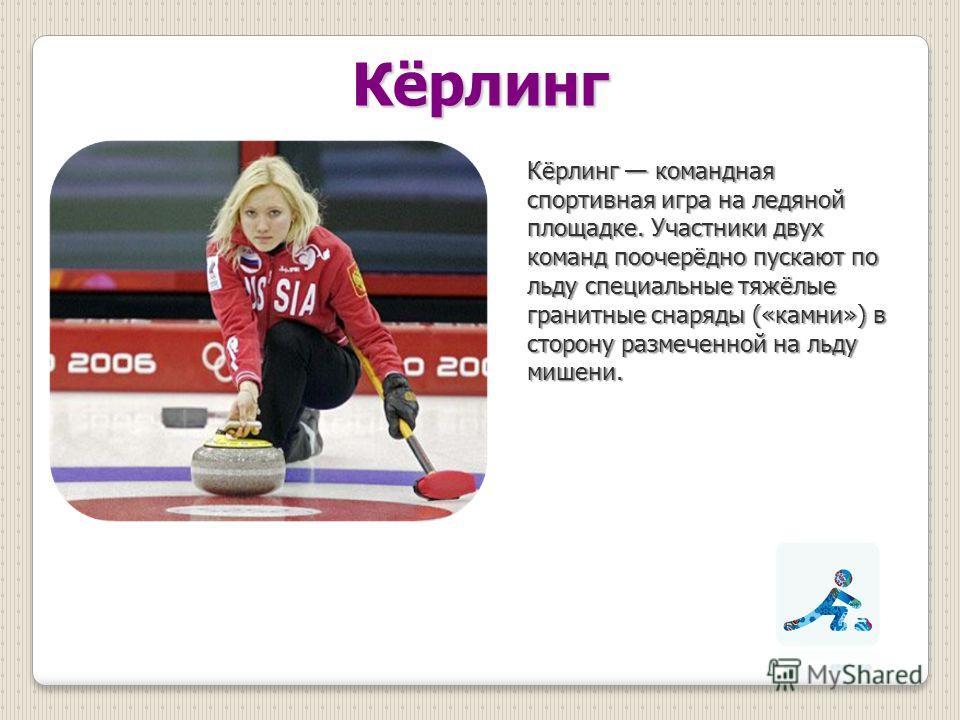 Кёрлинг Кёрлинг командная спортивная игра на ледяной площадке. Участники двух команд поочерёдно пускают по льду специальные тяжёлые гранитные снаряды («камни») в сторону размеченной на льду мишени.