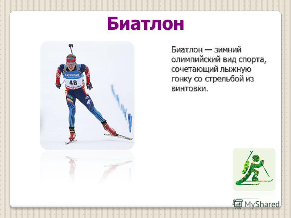 Биатлон Биатлон зимний олимпийский вид спорта, сочетающий лыжную гонку со стрельбой из винтовки.