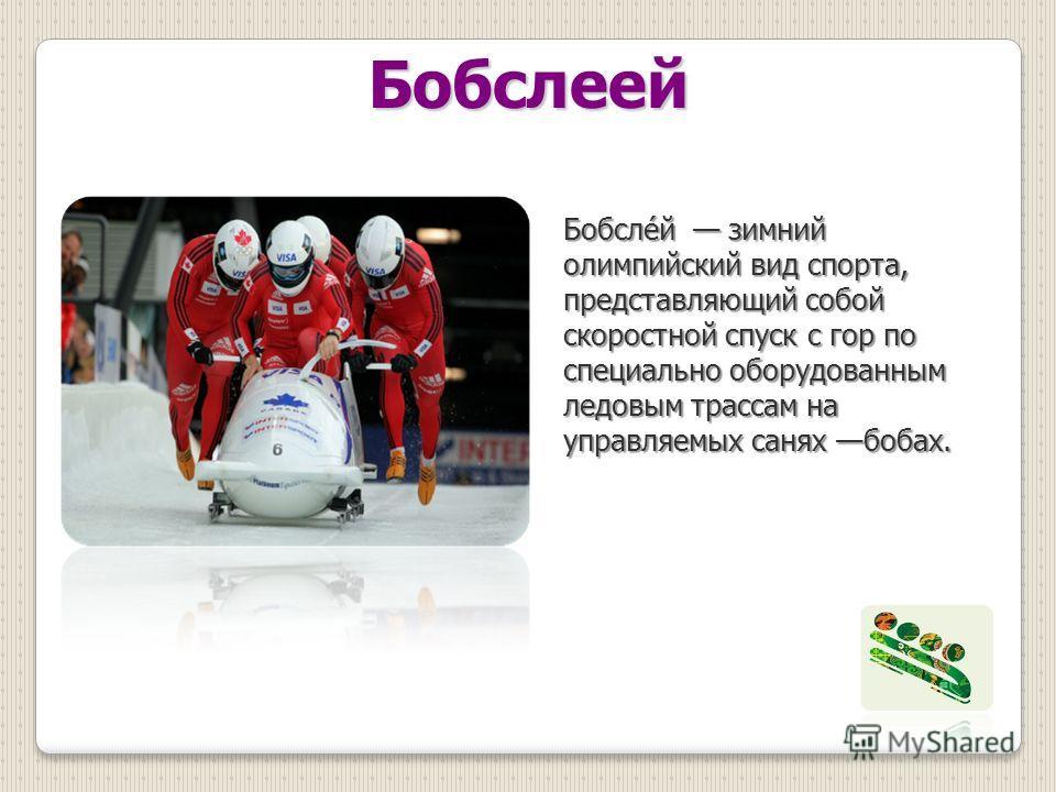 Бобслеей Бобсле́й зимний олимпийский вид спорта, представляющий собой скоростной спуск с гор по специально оборудованным ледовым трассам на управляемых санях бобах.
