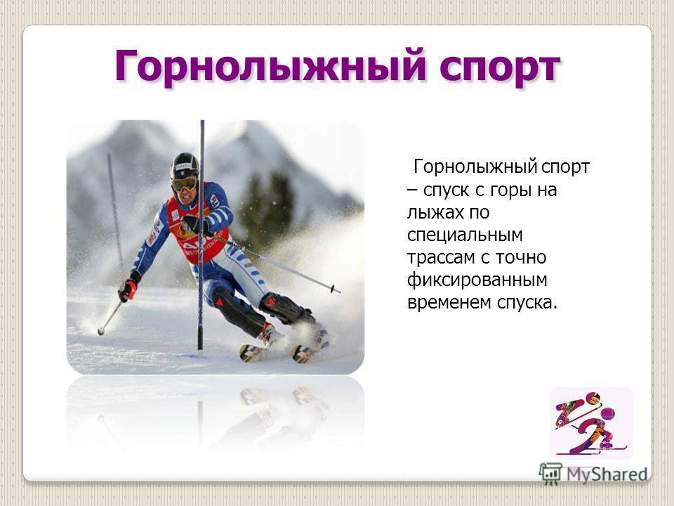 Горнолыжный спорт Горнолыжный спорт – спуск с горы на лыжах по специальным трассам с точно фиксированным временем спуска.