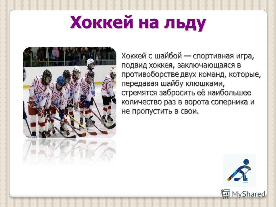 Хоккей на льду Хоккей с шайбой спортивная игра, подвид хоккея, заключающаяся в противоборстве двух команд, которые, передавая шайбу клюшками, стремятся забросить её наибольшее количество раз в ворота соперника и не пропустить в свои.