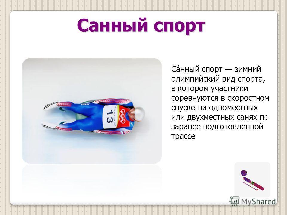 Саконный спорт Са́конный спорт зимний олимпийский вид спорта, в котором участники соревнуются в скоростном спуске на одноместных или двухместных санях по заранее подготовленной трассе