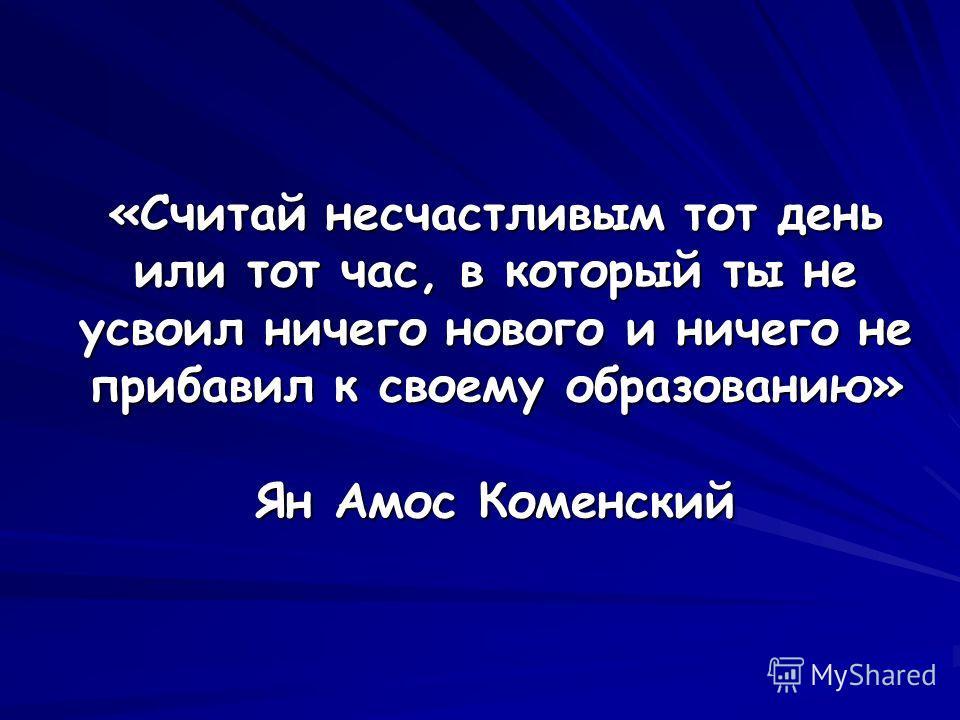 «Считай несчастливым тот день или тот час, в который ты не усвоил ничего нового и ничего не прибавил к своему образованию» Ян Амос Коменский
