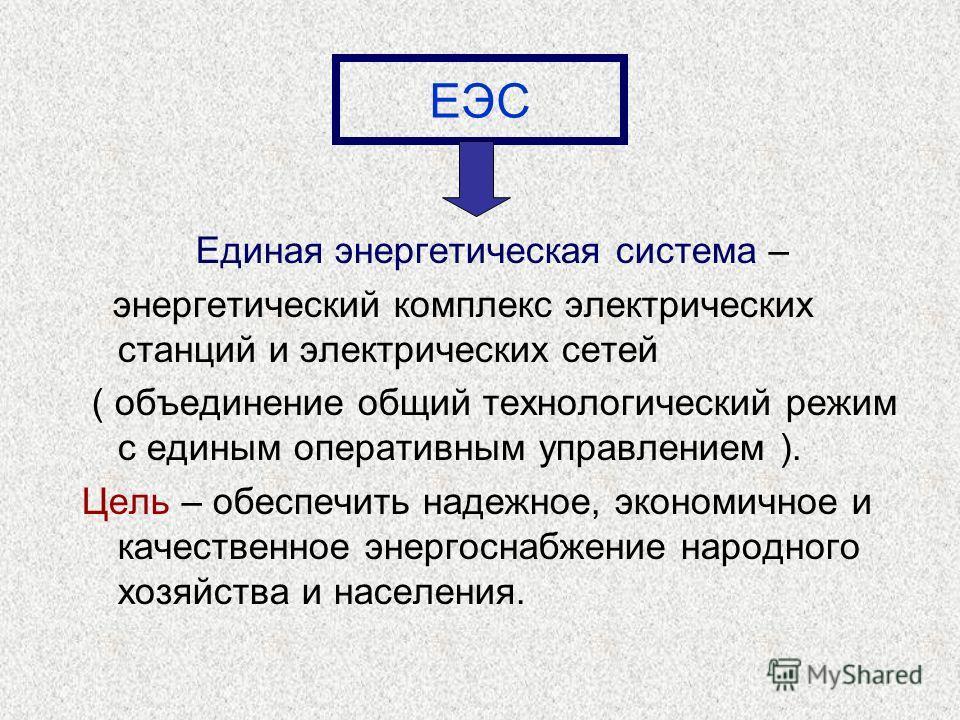 Единая энергетическая система – энергетический комплекс электрических станций и электрических сетей ( объединение общий технологический режим с единым оперативным управлением ). Цель – обеспечить надежное, экономичное и качественное энергоснабжение н