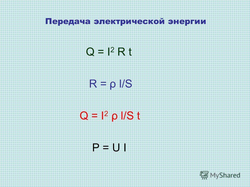 Q = I 2 R t R = ρ l/S Q = I 2 ρ l/S t P = U I Передача электрической энергии