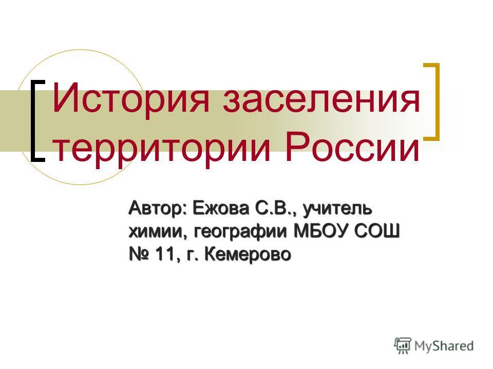 История заселения территории России Автор: Ежова С.В., учитель химии, географии МБОУ СОШ 11, г. Кемерово