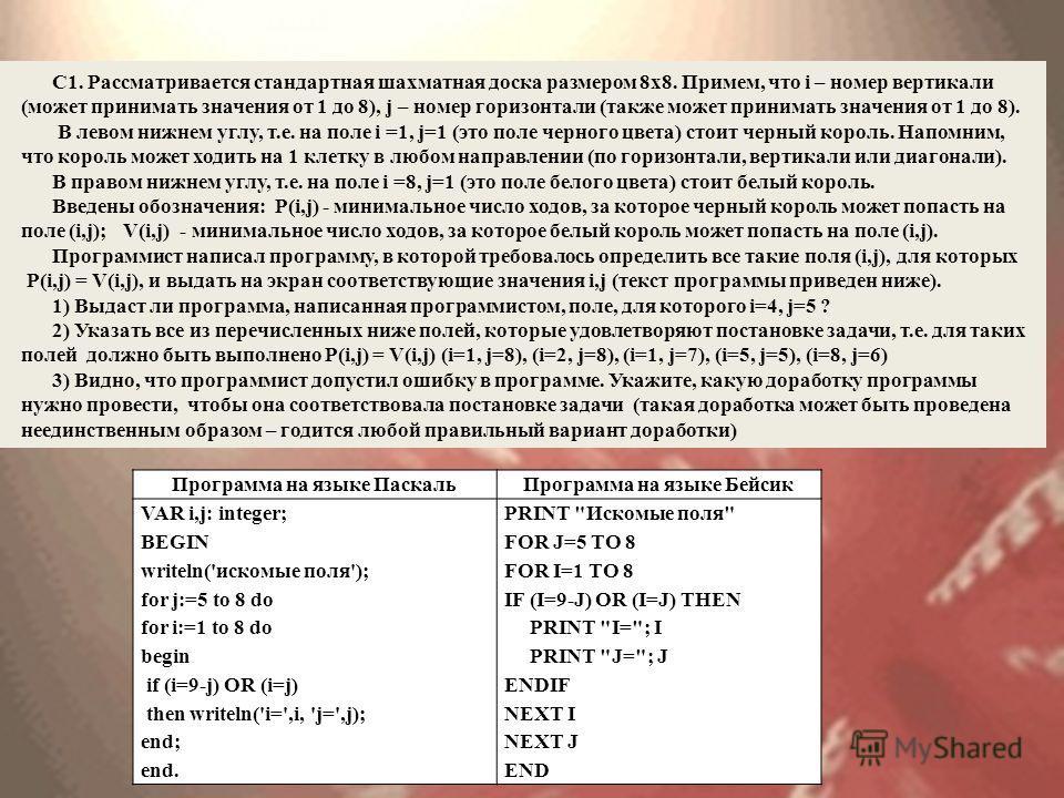 Программа на языке Паскаль Программа на языке Бейсик VAR i,j: integer; BEGIN writeln('искомые поля'); for j:=5 to 8 do for i:=1 to 8 do begin if (i=9-j) OR (i=j) then writeln('i=',i, 'j=',j); end; end. PRINT