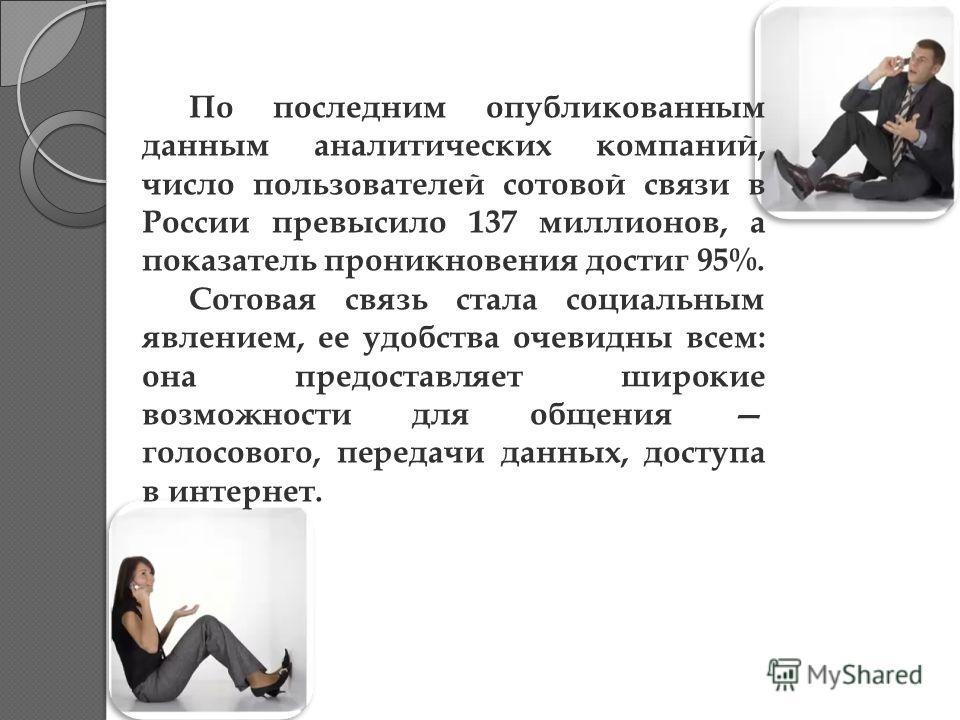 По последним опубликованным данным аналитических компаний, число пользователей сотовой связи в России превысило 137 миллионов, а показатель проникновения достиг 95%. Сотовая связь стала социальным явлением, ее удобства очевидны всем: она предоставляе