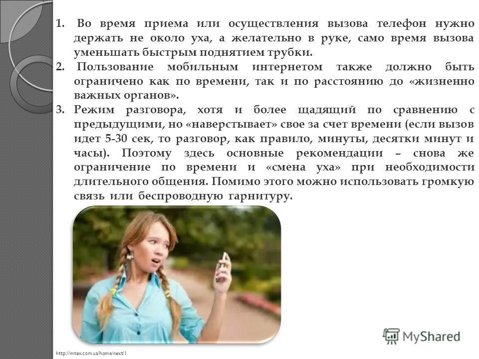 1. Во время приема или осуществления вызова телефон нужно держать не около уха, а желательно в руке, само время вызова уменьшать быстрым поднятием трубки. 2. Пользование мобильным интернетом также должно быть ограничено как по времени, так и по расст