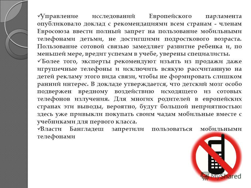 Управление исследований Европейского парламента опубликовало доклад с рекомендациями всем странам - членам Евросоюза ввести полный запрет на пользование мобильными телефонами детьми, не достигшими подросткового возраста. Пользование сотовой связью за